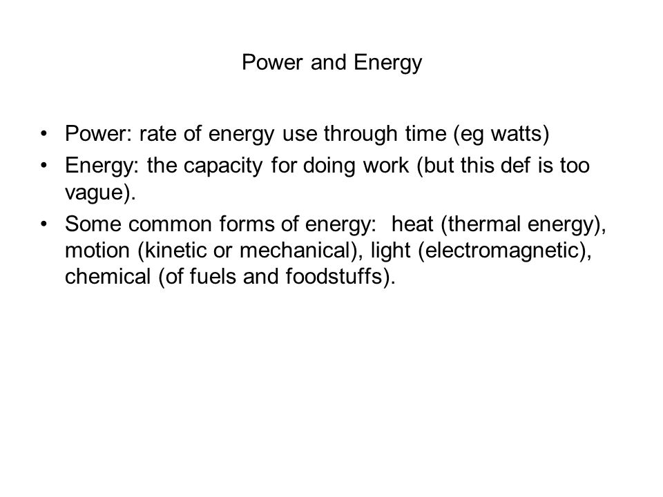 Power and Energy Power: rate of energy use through time (eg watts) Energy: the capacity for doing work (but this def is too vague).