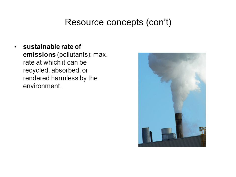 Resource concepts (con't) sustainable rate of emissions (pollutants): max.