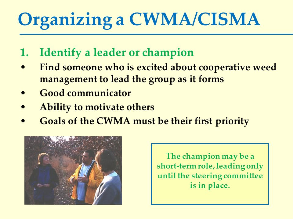 Organizing a CWMA/CISMA 1.Identify a leader or champion Find someone who is excited about cooperative weed management to lead the group as it forms Good communicator Ability to motivate others Goals of the CWMA must be their first priority The champion may be a short-term role, leading only until the steering committee is in place.