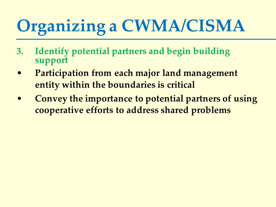 Organizing a CWMA/CISMA 3.Identify potential partners and begin building support Participation from each major land management entity within the boundaries is critical Convey the importance to potential partners of using cooperative efforts to address shared problems