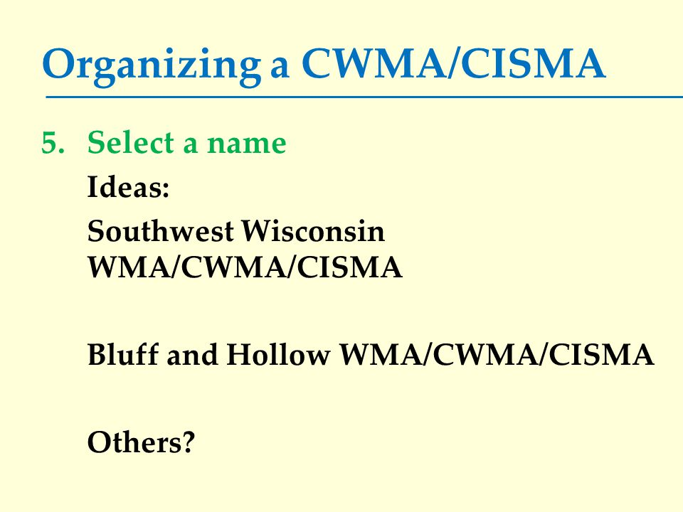 Organizing a CWMA/CISMA 5.Select a name Ideas: Southwest Wisconsin WMA/CWMA/CISMA Bluff and Hollow WMA/CWMA/CISMA Others?