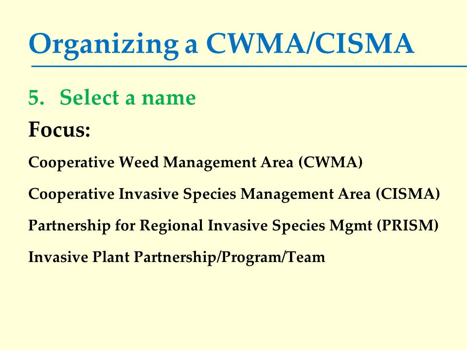 Organizing a CWMA/CISMA 5.Select a name Focus: Cooperative Weed Management Area (CWMA) Cooperative Invasive Species Management Area (CISMA) Partnership for Regional Invasive Species Mgmt (PRISM) Invasive Plant Partnership/Program/Team