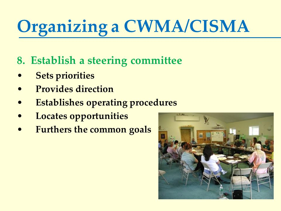 Organizing a CWMA/CISMA 8. Establish a steering committee Sets priorities Provides direction Establishes operating procedures Locates opportunities Fu