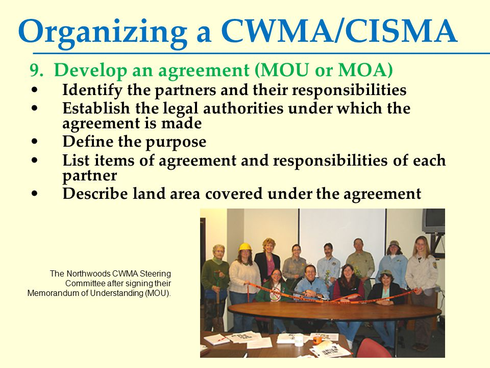 Organizing a CWMA/CISMA 9. Develop an agreement (MOU or MOA) Identify the partners and their responsibilities Establish the legal authorities under wh