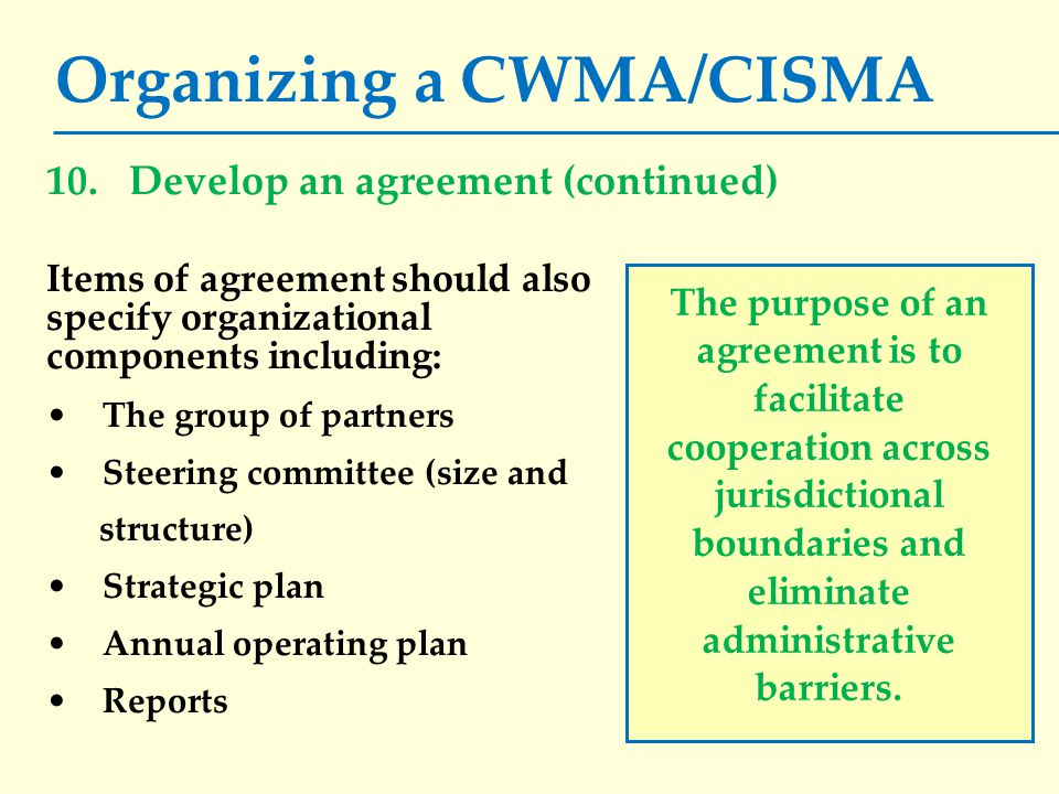 Organizing a CWMA/CISMA Items of agreement should also specify organizational components including: The group of partners Steering committee (size and structure) Strategic plan Annual operating plan Reports The purpose of an agreement is to facilitate cooperation across jurisdictional boundaries and eliminate administrative barriers.