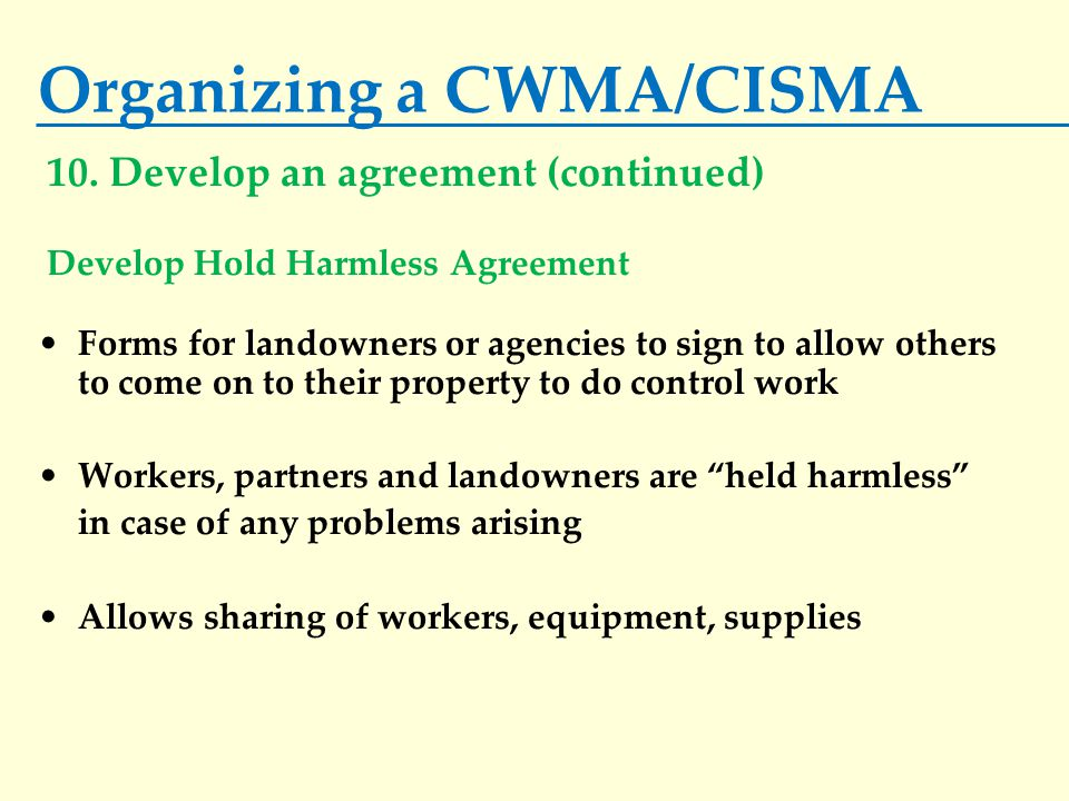 Organizing a CWMA/CISMA Forms for landowners or agencies to sign to allow others to come on to their property to do control work Workers, partners and landowners are held harmless in case of any problems arising Allows sharing of workers, equipment, supplies 10.