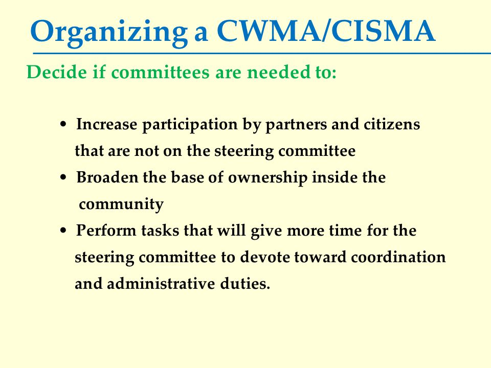 Organizing a CWMA/CISMA Decide if committees are needed to: Increase participation by partners and citizens that are not on the steering committee Bro
