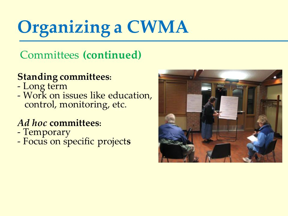 Organizing a CWMA Committees (continued) Standing committees : - Long term - Work on issues like education, control, monitoring, etc. Ad hoc committee