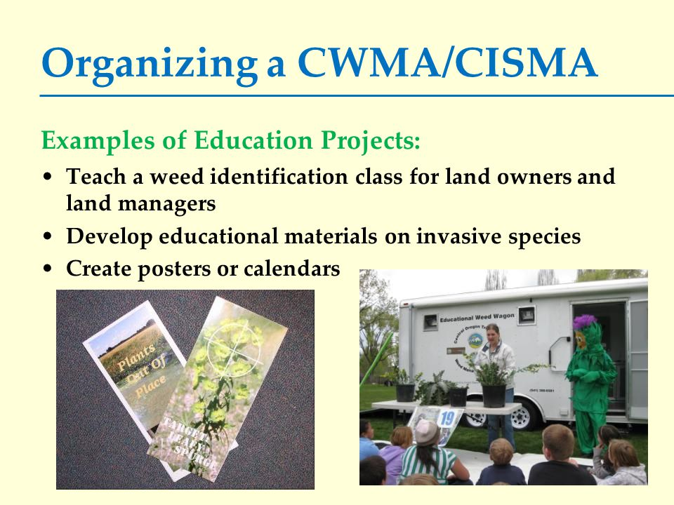 Organizing a CWMA/CISMA Examples of Education Projects: Teach a weed identification class for land owners and land managers Develop educational materials on invasive species Create posters or calendars