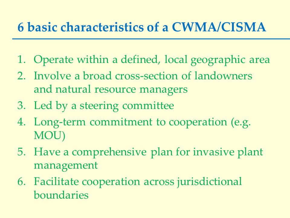 6 basic characteristics of a CWMA/CISMA 1.Operate within a defined, local geographic area 2.Involve a broad cross-section of landowners and natural re