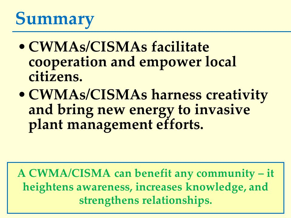 Summary CWMAs/CISMAs facilitate cooperation and empower local citizens. CWMAs/CISMAs harness creativity and bring new energy to invasive plant managem