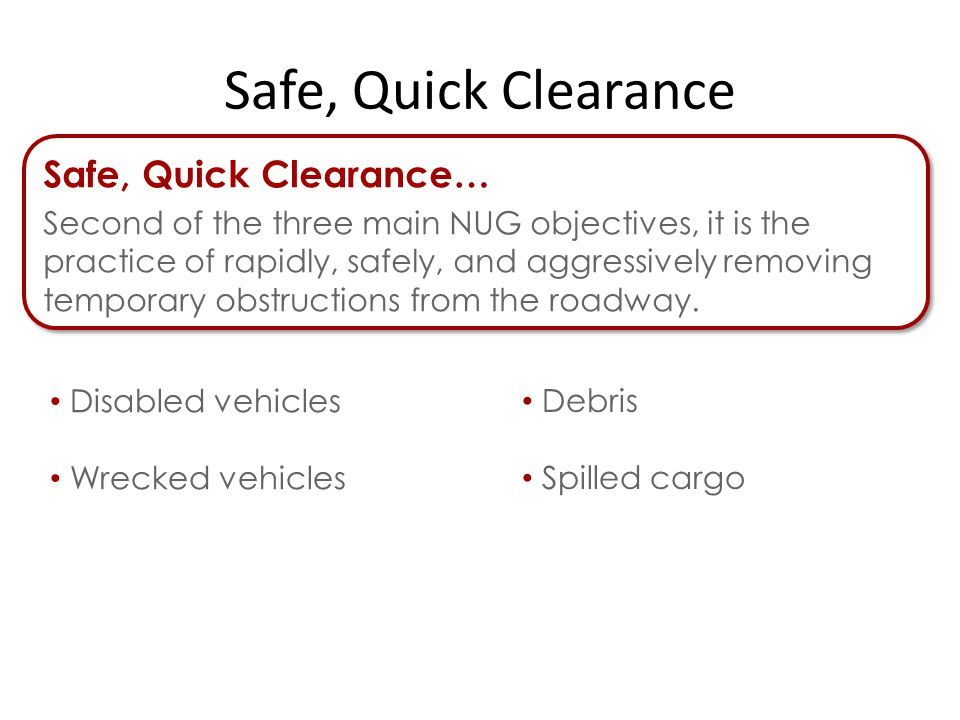 Safe, Quick Clearance… Second of the three main NUG objectives, it is the practice of rapidly, safely, and aggressively removing temporary obstructions from the roadway.