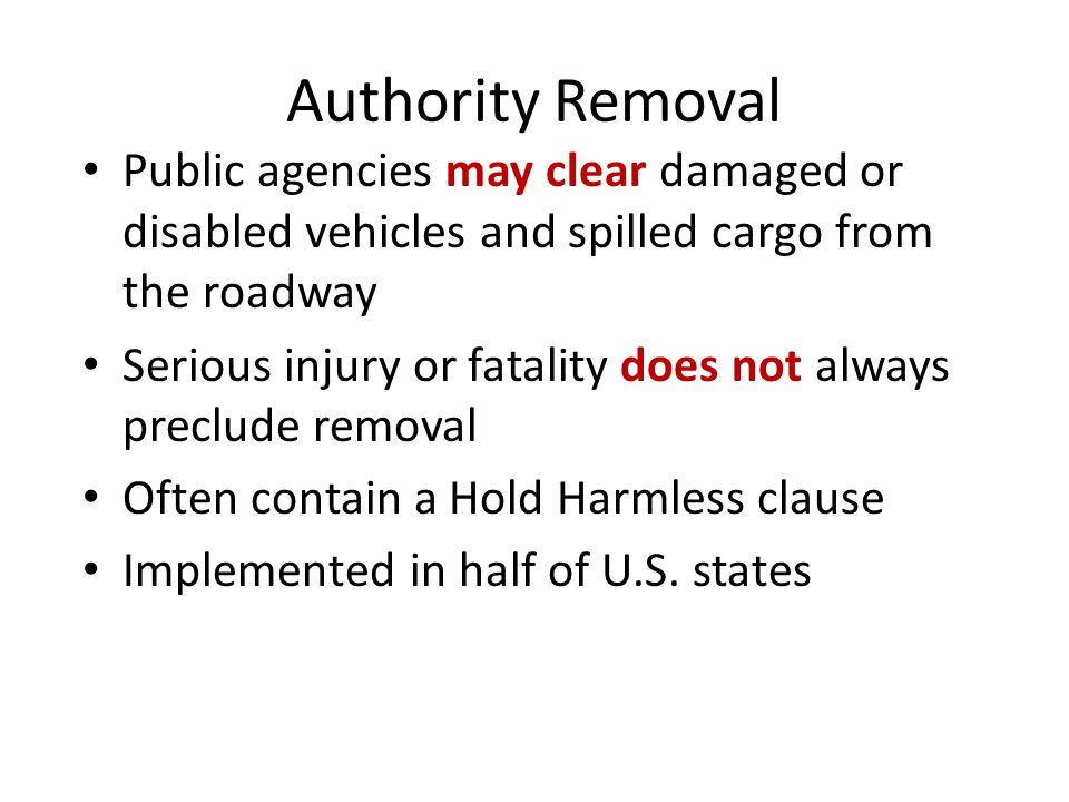Authority Removal Public agencies may clear damaged or disabled vehicles and spilled cargo from the roadway Serious injury or fatality does not always preclude removal Often contain a Hold Harmless clause Implemented in half of U.S.