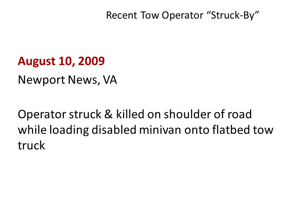 Recent Tow Operator Struck-By August 10, 2009 Newport News, VA Operator struck & killed on shoulder of road while loading disabled minivan onto flatbed tow truck 4