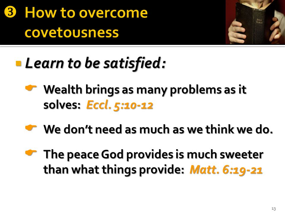  Learn to be satisfied:  Wealth brings as many problems as it solves: Eccl.