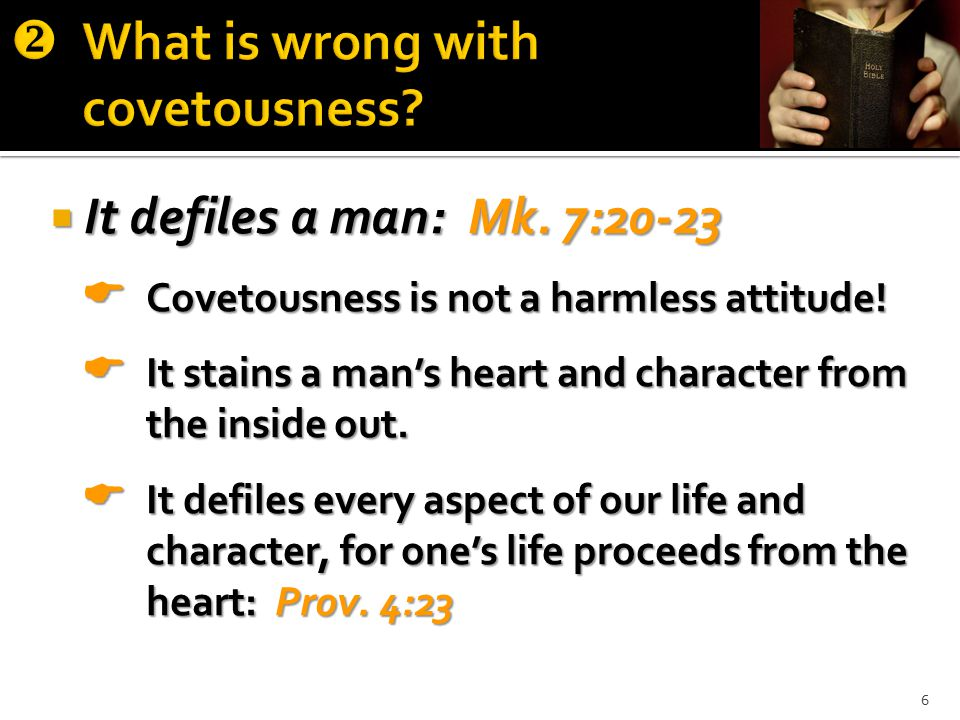  It defiles a man: Mk. 7:20-23  Covetousness is not a harmless attitude.