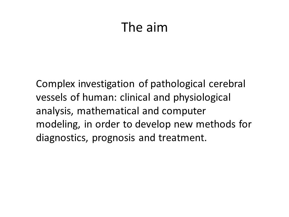 The aim Complex investigation of pathological cerebral vessels of human: clinical and physiological analysis, mathematical and computer modeling, in order to develop new methods for diagnostics, prognosis and treatment.