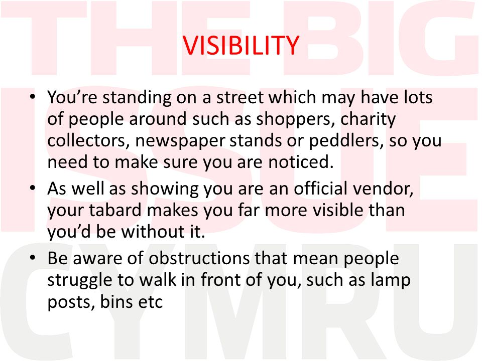 VISIBILITY You're standing on a street which may have lots of people around such as shoppers, charity collectors, newspaper stands or peddlers, so you need to make sure you are noticed.