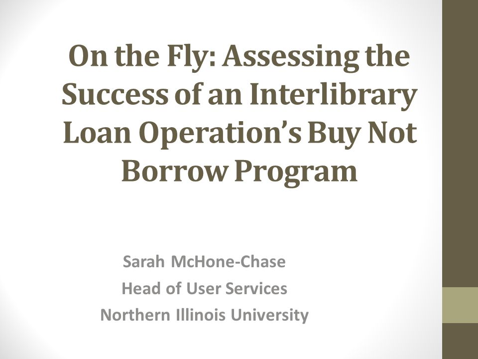 On the Fly: Assessing the Success of an Interlibrary Loan Operation's Buy Not Borrow Program Sarah McHone-Chase Head of User Services Northern Illinois University