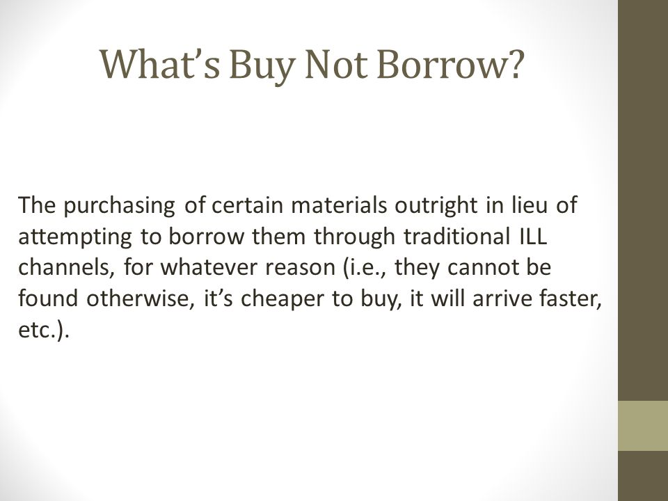Ways that Buy Not Borrow Is Not a Success It does not appear to save us $$$  We are not getting the items any quicker than the average Borrowing request 