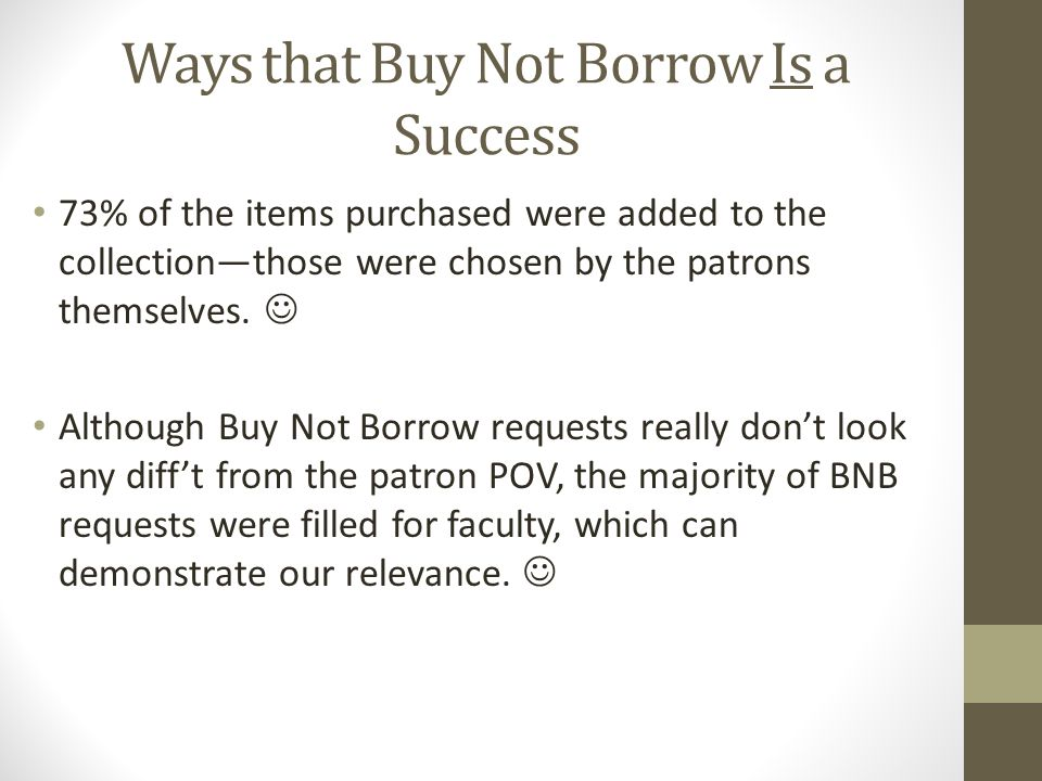 Ways that Buy Not Borrow Is a Success 73% of the items purchased were added to the collection—those were chosen by the patrons themselves.