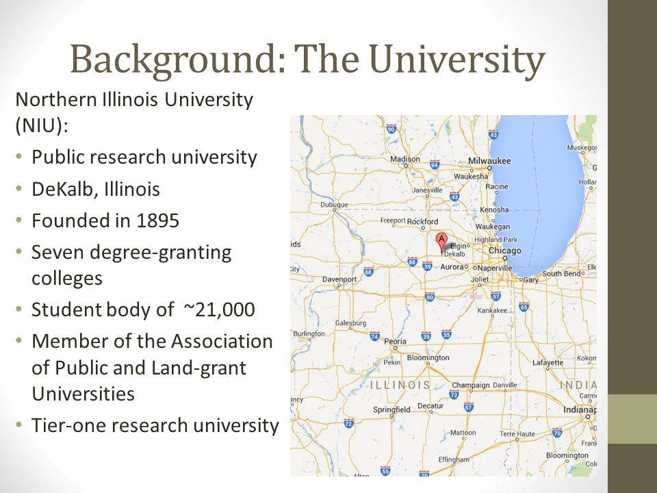 Background: The University Northern Illinois University (NIU): Public research university DeKalb, Illinois Founded in 1895 Seven degree-granting colleges Student body of ~21,000 Member of the Association of Public and Land-grant Universities Tier-one research university