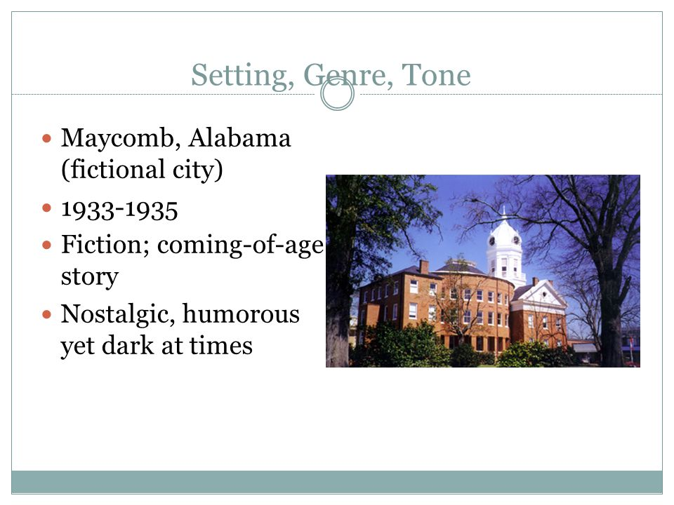 Setting, Genre, Tone Maycomb, Alabama (fictional city) 1933-1935 Fiction; coming-of-age story Nostalgic, humorous yet dark at times