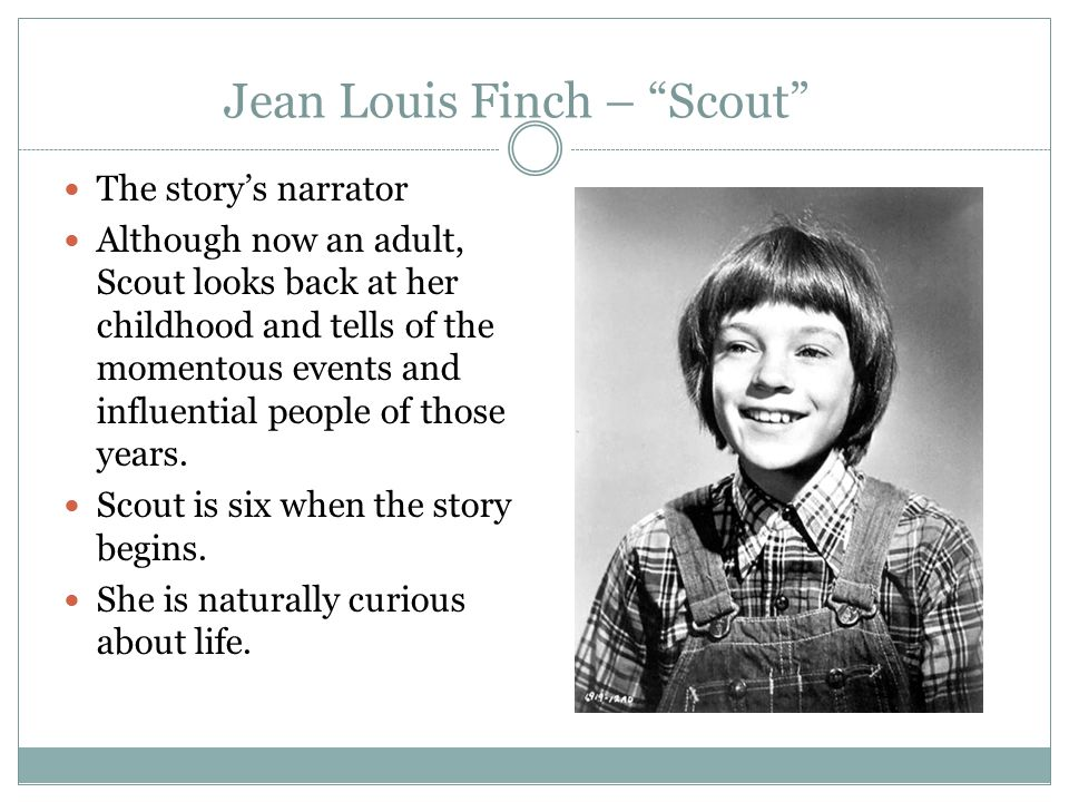 "Jean Louis Finch – ""Scout"" The story's narrator Although now an adult, Scout looks back at her childhood and tells of the momentous events and influen"