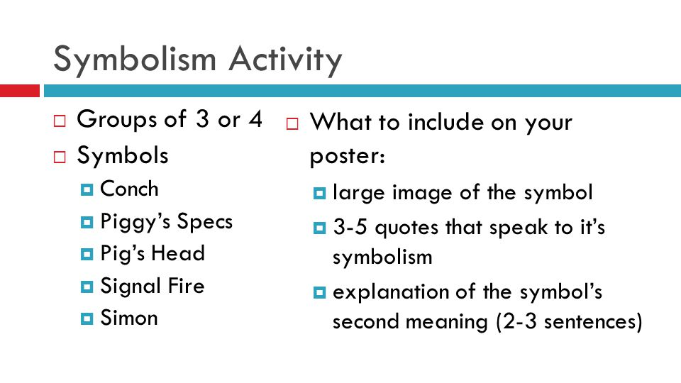 Symbolism Activity  Groups of 3 or 4  Symbols  Conch  Piggy's Specs  Pig's Head  Signal Fire  Simon  What to include on your poster:  large image of the symbol  3-5 quotes that speak to it's symbolism  explanation of the symbol's second meaning (2-3 sentences)