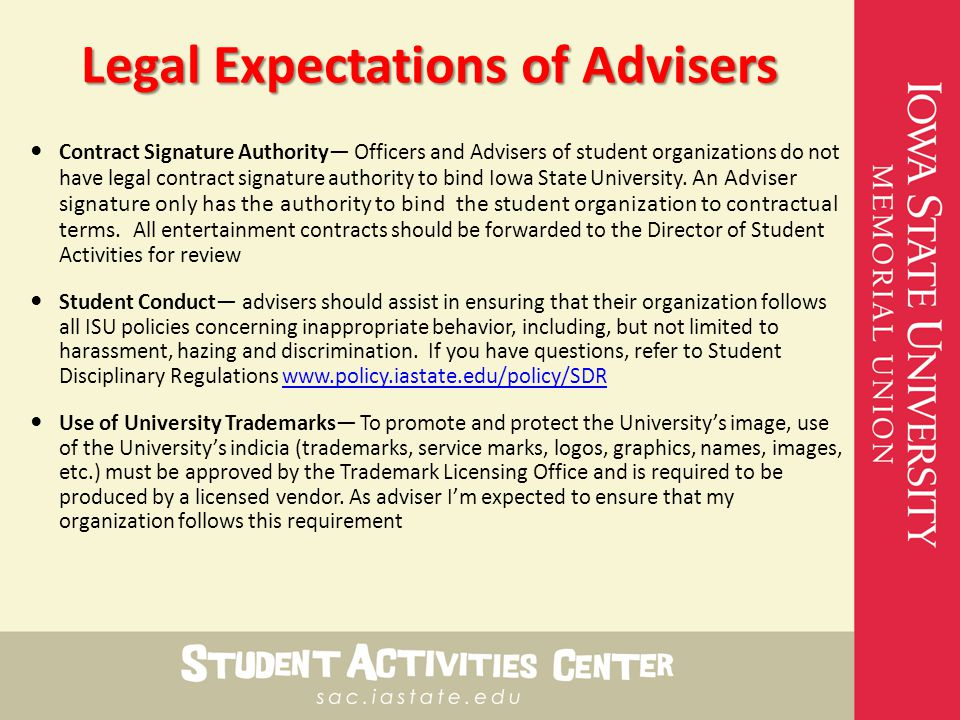 Legal Expectations of Advisers Contract Signature Authority— Officers and Advisers of student organizations do not have legal contract signature authority to bind Iowa State University.