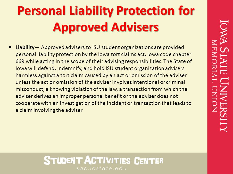 Personal Liability Protection for Approved Advisers Liability— Approved advisers to ISU student organizations are provided personal liability protection by the Iowa tort claims act, Iowa code chapter 669 while acting in the scope of their advising responsibilities.