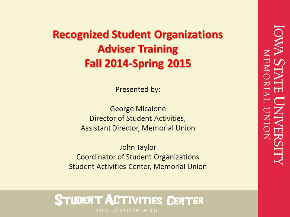 Recognized Student Organizations Adviser Training Fall 2014-Spring 2015 Presented by: George Micalone Director of Student Activities, Assistant Director, Memorial Union John Taylor Coordinator of Student Organizations Student Activities Center, Memorial Union