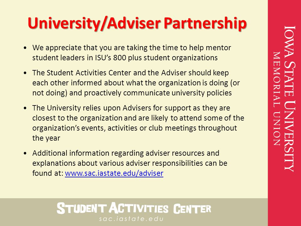 University/Adviser Partnership We appreciate that you are taking the time to help mentor student leaders in ISU's 800 plus student organizations The Student Activities Center and the Adviser should keep each other informed about what the organization is doing (or not doing) and proactively communicate university policies The University relies upon Advisers for support as they are closest to the organization and are likely to attend some of the organization's events, activities or club meetings throughout the year Additional information regarding adviser resources and explanations about various adviser responsibilities can be found at: www.sac.iastate.edu/adviserwww.sac.iastate.edu/adviser