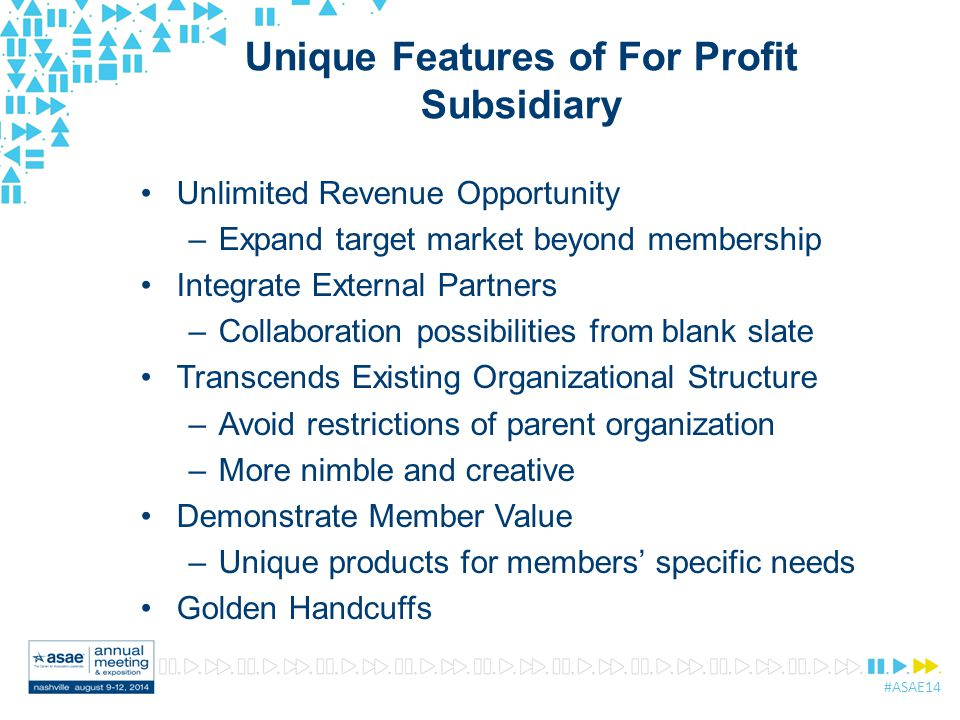 #ASAE14 Unique Features of For Profit Subsidiary Unlimited Revenue Opportunity –Expand target market beyond membership Integrate External Partners –Co