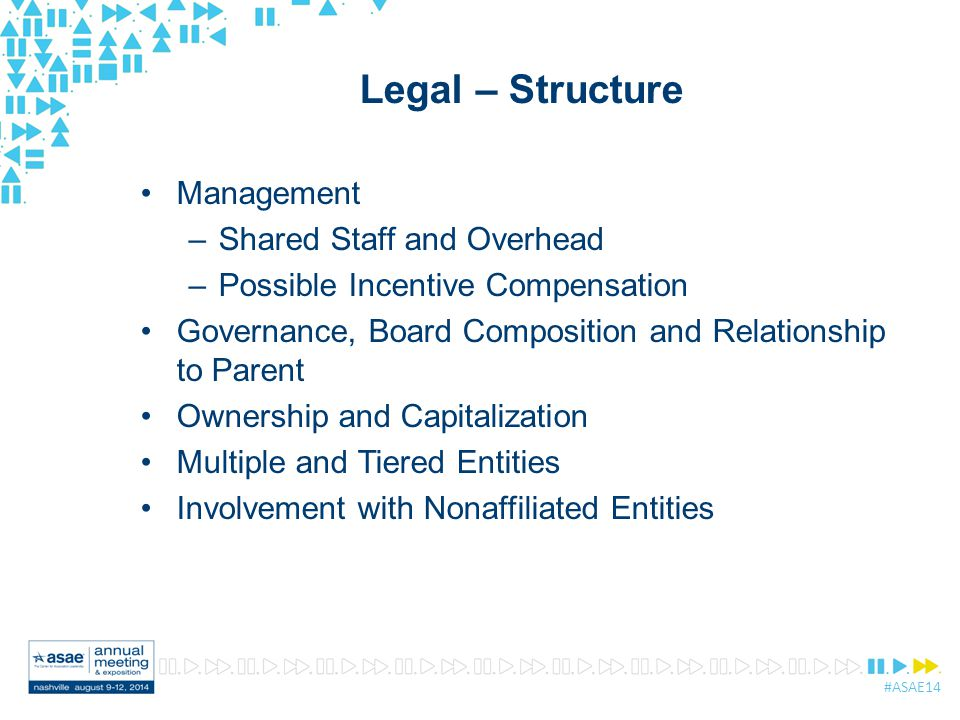 #ASAE14 Legal – Structure Management –Shared Staff and Overhead –Possible Incentive Compensation Governance, Board Composition and Relationship to Parent Ownership and Capitalization Multiple and Tiered Entities Involvement with Nonaffiliated Entities