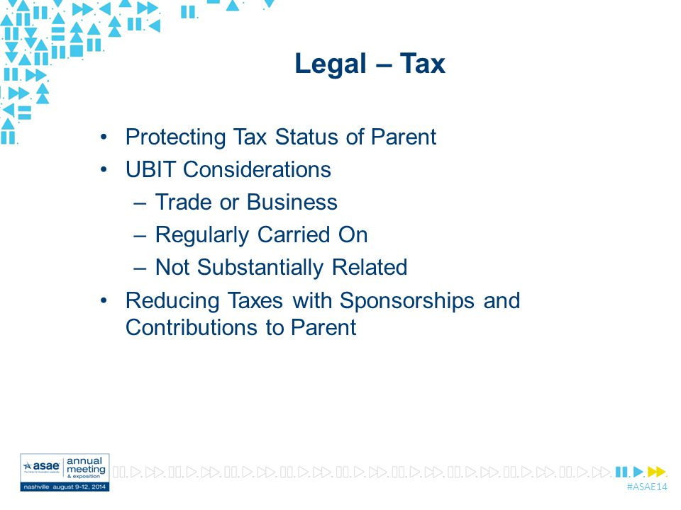 #ASAE14 Legal – Tax Protecting Tax Status of Parent UBIT Considerations –Trade or Business –Regularly Carried On –Not Substantially Related Reducing Taxes with Sponsorships and Contributions to Parent