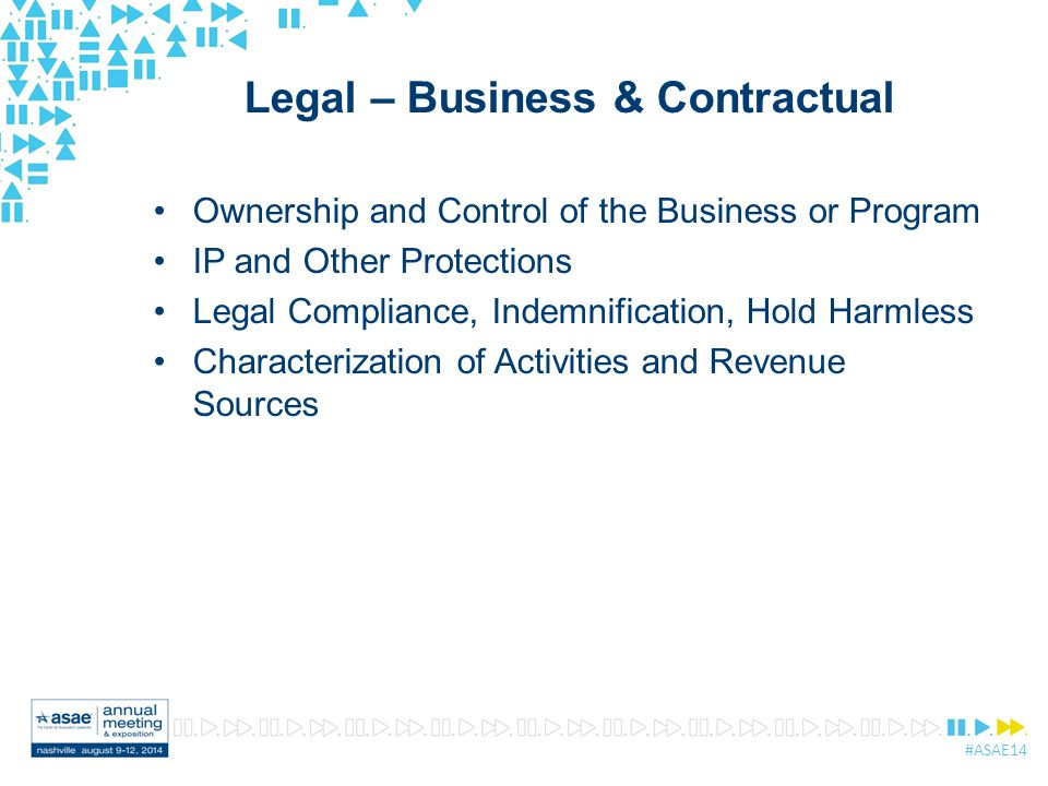 #ASAE14 Legal – Business & Contractual Ownership and Control of the Business or Program IP and Other Protections Legal Compliance, Indemnification, Hold Harmless Characterization of Activities and Revenue Sources