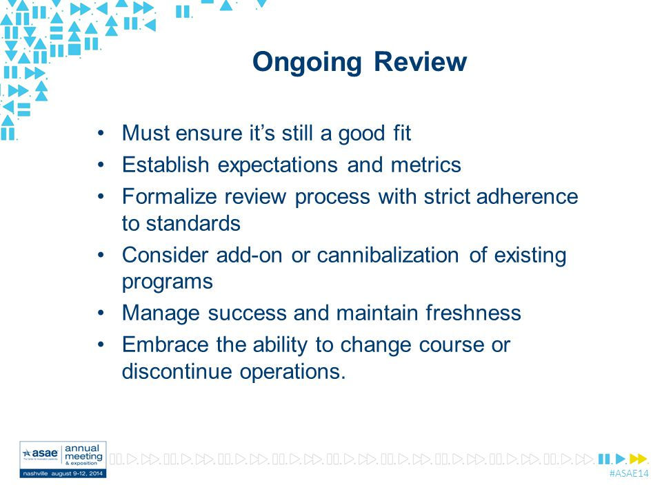 #ASAE14 Ongoing Review Must ensure it's still a good fit Establish expectations and metrics Formalize review process with strict adherence to standards Consider add-on or cannibalization of existing programs Manage success and maintain freshness Embrace the ability to change course or discontinue operations.