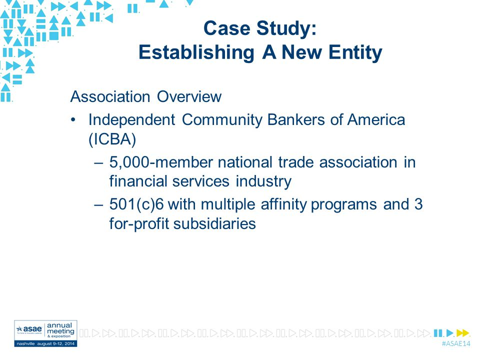 #ASAE14 Case Study: Establishing A New Entity Association Overview Independent Community Bankers of America (ICBA) –5,000-member national trade association in financial services industry –501(c)6 with multiple affinity programs and 3 for-profit subsidiaries