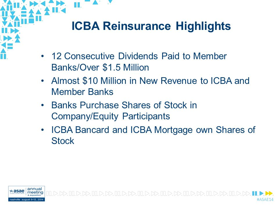 #ASAE14 ICBA Reinsurance Highlights 12 Consecutive Dividends Paid to Member Banks/Over $1.5 Million Almost $10 Million in New Revenue to ICBA and Member Banks Banks Purchase Shares of Stock in Company/Equity Participants ICBA Bancard and ICBA Mortgage own Shares of Stock