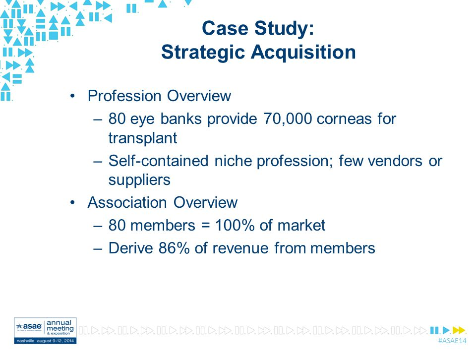 #ASAE14 Case Study: Strategic Acquisition Profession Overview –80 eye banks provide 70,000 corneas for transplant –Self-contained niche profession; few vendors or suppliers Association Overview –80 members = 100% of market –Derive 86% of revenue from members