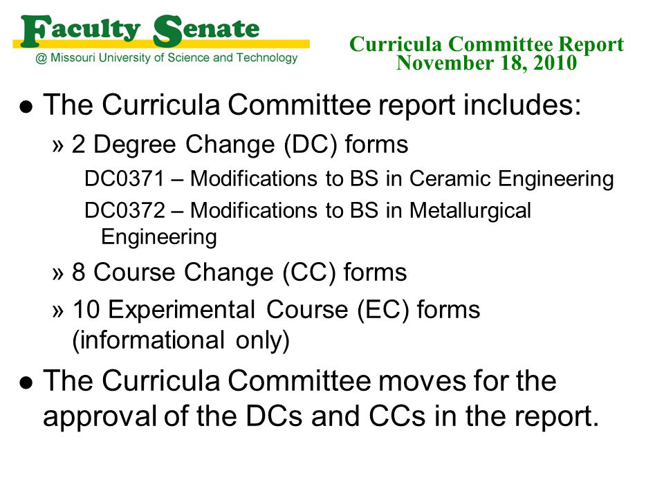 Curricula Committee Report November 18, 2010 l The Curricula Committee report includes: »2 Degree Change (DC) forms DC0371 – Modifications to BS in Ce