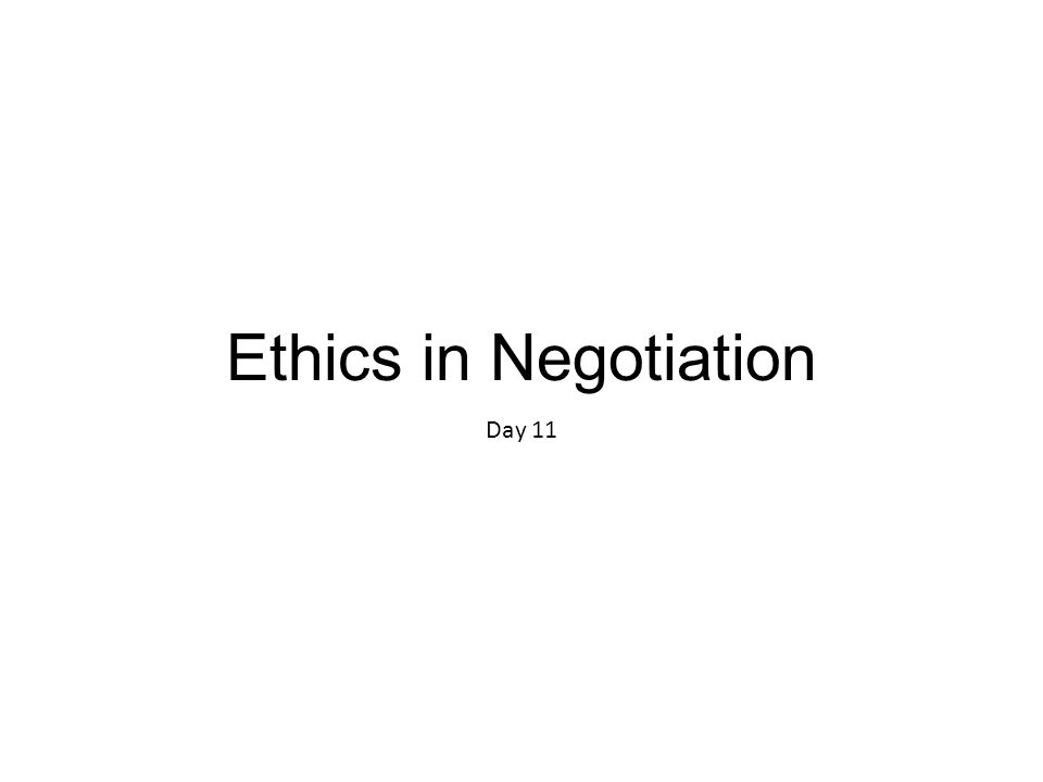 Ethics in Negotiation Day 11