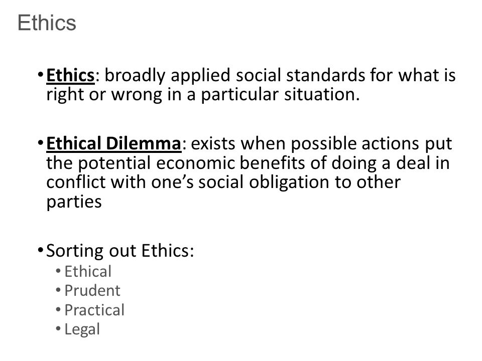 Ethics Ethics: broadly applied social standards for what is right or wrong in a particular situation.
