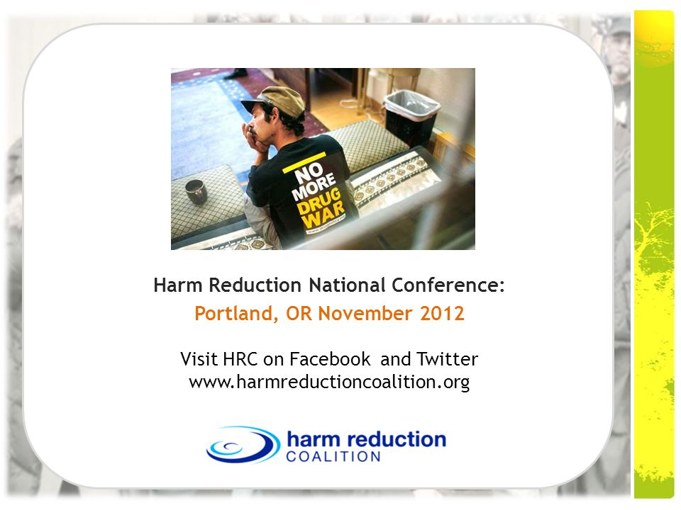 Harm Reduction National Conference: Portland, OR November 2012 Visit HRC on Facebook and Twitter www.harmreductioncoalition.org