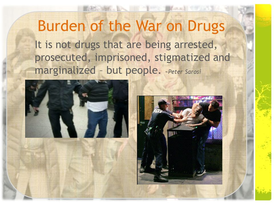 Burden of the War on Drugs It is not drugs that are being arrested, prosecuted, imprisoned, stigmatized and marginalized – but people.