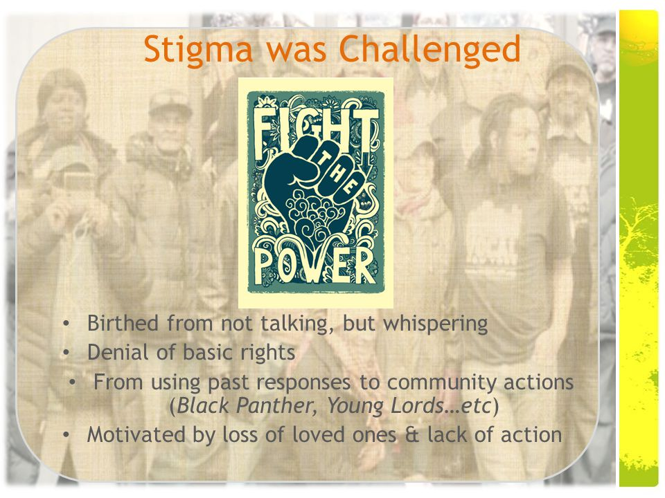 Stigma was Challenged Birthed from not talking, but whispering Denial of basic rights From using past responses to community actions (Black Panther, Young Lords…etc) Motivated by loss of loved ones & lack of action