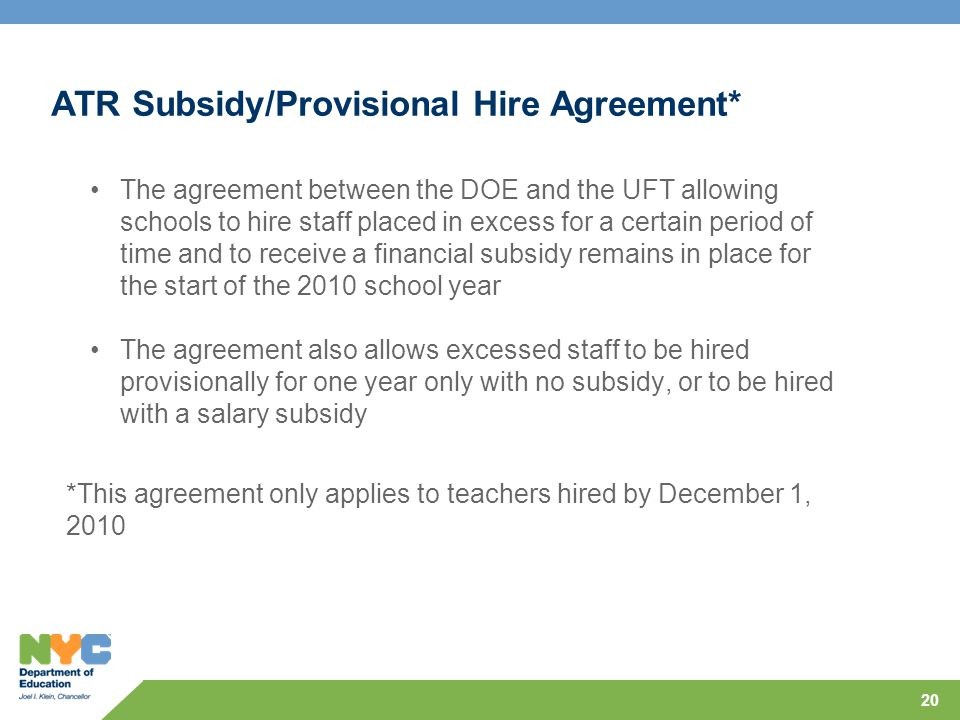 ATR Subsidy/Provisional Hire Agreement* 20 The agreement between the DOE and the UFT allowing schools to hire staff placed in excess for a certain period of time and to receive a financial subsidy remains in place for the start of the 2010 school year The agreement also allows excessed staff to be hired provisionally for one year only with no subsidy, or to be hired with a salary subsidy *This agreement only applies to teachers hired by December 1, 2010