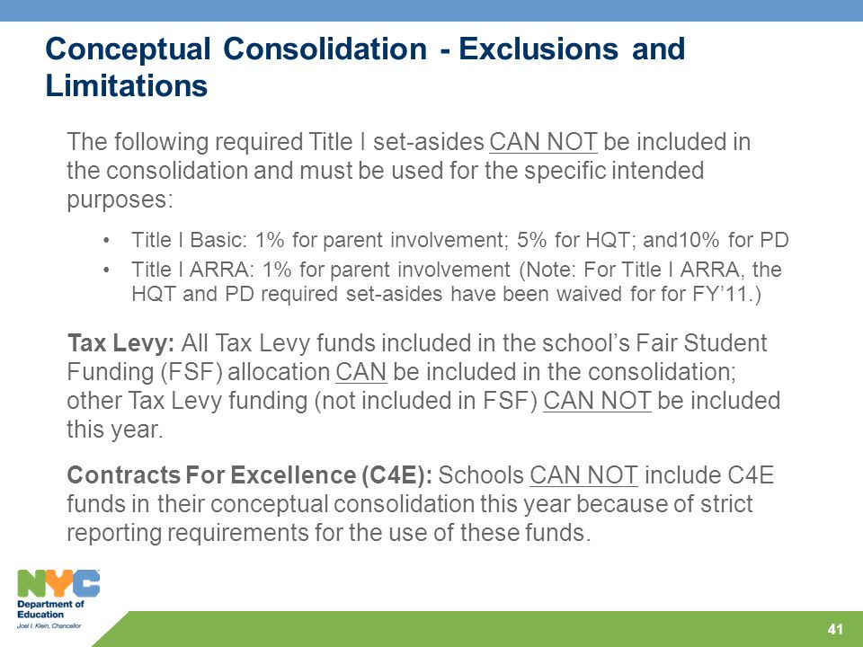 41 Conceptual Consolidation - Exclusions and Limitations Title I Basic: 1% for parent involvement; 5% for HQT; and10% for PD Title I ARRA: 1% for parent involvement (Note: For Title I ARRA, the HQT and PD required set-asides have been waived for for FY'11.) The following required Title I set-asides CAN NOT be included in the consolidation and must be used for the specific intended purposes: Tax Levy: All Tax Levy funds included in the school's Fair Student Funding (FSF) allocation CAN be included in the consolidation; other Tax Levy funding (not included in FSF) CAN NOT be included this year.