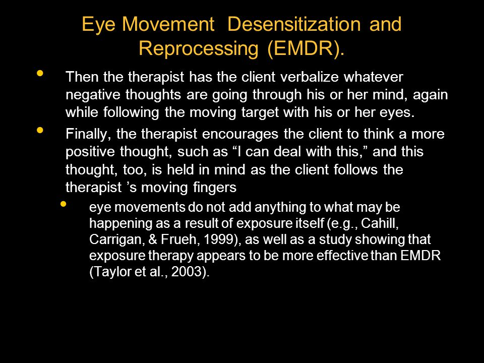 Eye Movement Desensitization and Reprocessing (EMDR). Then the therapist has the client verbalize whatever negative thoughts are going through his or